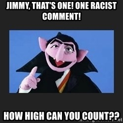 The Count from Sesame Street - Jimmy, That's One! One Racist Comment!  How High Can You Count??