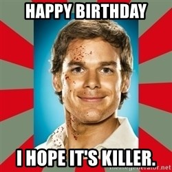 DEXTER MORGAN  - Happy Birthday I hope it's killer.