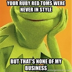 Kermit the frog - Your ruby red Toms were never in style But that's none of my business