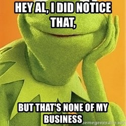 Kermit the frog - Hey Al, I did notice that,  but that's none of my business