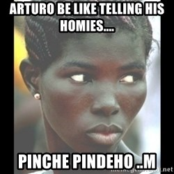 bitches be like  - arturo be like telling his homies.... pinche pindeho ..m