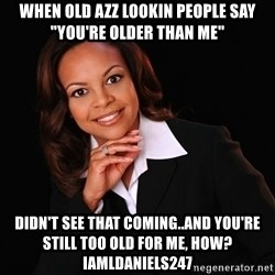 """Irrational Black Woman - when old azz lookin people say """"you're older than me"""" didn't see that coming..and You're still too old for me, how? iamldaniels247"""