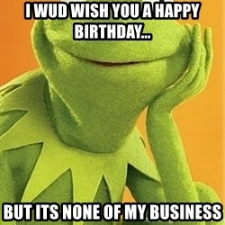 Kermit the frog - i wud wish you a happy birthday... but its none of my business
