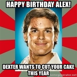DEXTER MORGAN  - Happy birthday Alex!  Dexter wants to cut your cake this year