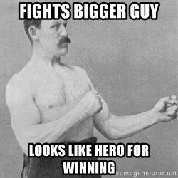 Overly Manly Man, man - Fights bigger guy Looks like hero for winning