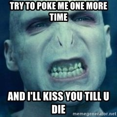 Angry Voldemort - Try to poke me one more time and i'll kiss you till u die
