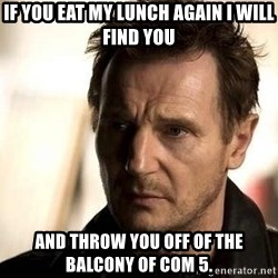 Liam Neeson meme - If you eat my lunch again I will find you and throw you off of the balcony of COM 5.