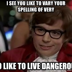 I too like to live dangerously - I see you like to vary your spelling of very