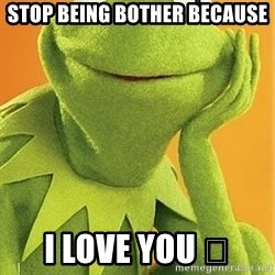 Kermit the frog - Stop being bother because  I love you 🐨