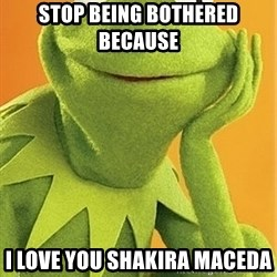 Kermit the frog - Stop being bothered  because  I love you Shakira Maceda