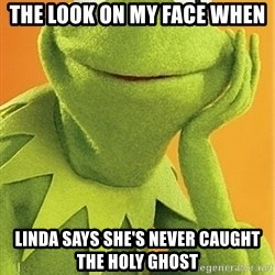 Kermit the frog - The look on my face when  Linda says she's never caught the Holy Ghost