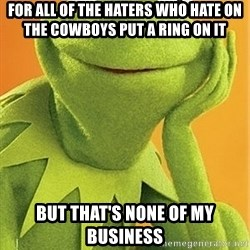 Kermit the frog - for all of the haters who hate on the Cowboys put a ring on it But that's none of my business