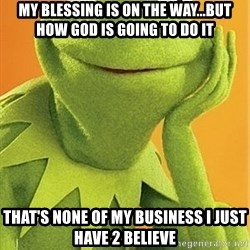 Kermit the frog - my blessing is on the way...but how god is going to do it that's none of my business i just have 2 believe