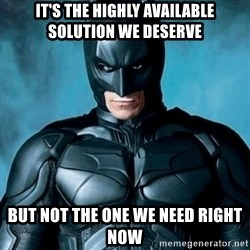 Blatantly Obvious Batman - It's the highly Available solution we deserve but not the one we need right now