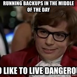 I too like to live dangerously - RUNNING BACKUPS IN THE MIDDLE OF THE DAY