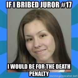 Jodi arias meme  - If i bribed juror #17 I would be for the death penalty
