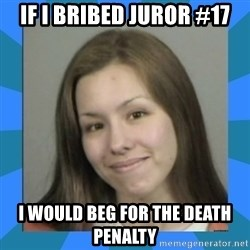 Jodi arias meme  - If i bribed juror #17 I would beg for the death penalty