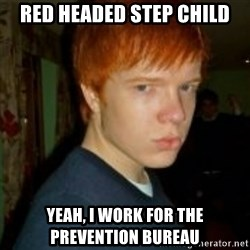 Flame_haired_Poser - Red headed step child yeah, I work for the prevention bureau