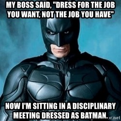 """Blatantly Obvious Batman - My boss said, """"Dress for the job you want, not the job you have"""" Now I'm sitting in a disciplinary meeting dressed as Batman."""