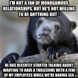 Confessions Bear - I'm not a fan of monogamous relationships, but he's not willing to be anything but -  He has recently started talking about wanting to have a threesome with a few of my employees WHILE we're having sex