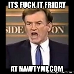 Fuck it meme - ITS FUCK IT FRIDAY AT NAWTYMI.COM