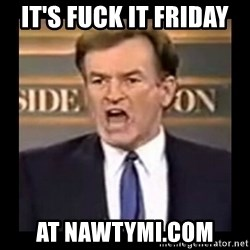 Fuck it meme - IT'S FUCK IT FRIDAY  AT NAWTYMI.COM