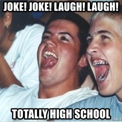 Immature high school kids - Joke! Joke! Laugh! Laugh! Totally High School