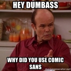 Red Forman - Hey dumbass Why did you use Comic sans