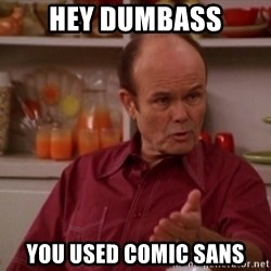 Red Forman - Hey dumbass you used comic sans