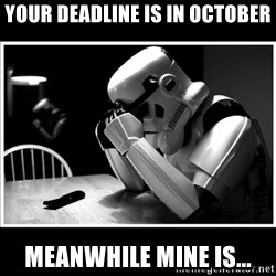sad stormtrooper - Your deadline is in October meanwhile mine is...