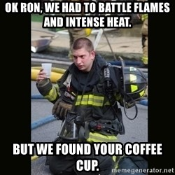 Furious Firefighter - Ok Ron, we had to battle flames and intense heat. but we found your coffee cup.
