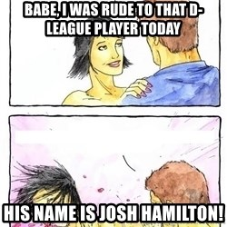Alpha Boyfriend - Babe, I was rude to that D-league player today  His name is JOSH HAMILTON!