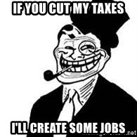 trolldad - if you cut my taxes i'll create some jobs