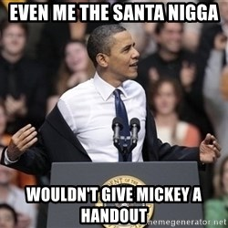 obama come at me bro - even me the Santa nigga wouldn't give mickey a handout