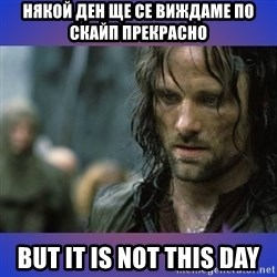 but it is not this day - някой ден ще се виждаме по скайп прекрасно  but it is not this day