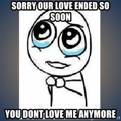 meme tierno - Sorry our love ended so soon You dont love me anymore