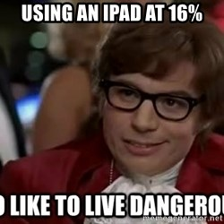 I too like to live dangerously - using an Ipad at 16%