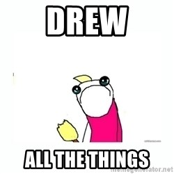 sad do all the things - DREW ALL THE THINGS
