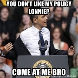 obama come at me bro - you don't like my policy Lonnie? come at me bro