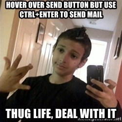 Thug life guy - hover over send button but use Ctrl+Enter to send mail thug life, deal with it