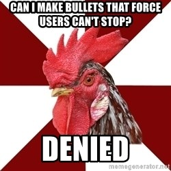 Roleplaying Rooster - Can I make bullets that force users can't stop? denied