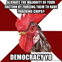 Roleplaying Rooster - Alienate the majority of your faction by forcing them to have tracking chips? democracy yo