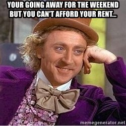 Oh so you're - your going away for the weekend but you can't afford your rent...