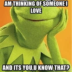 Kermit the frog - AM THINKING OF SOMEONE I LOVE AND ITS YOU,U KNOW THAT?