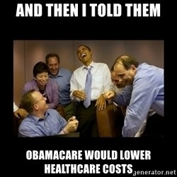 obama laughing  - And then I told them Obamacare would lower healthcare costs
