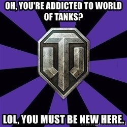 World of Tanks - OH, YOU'RE ADDICTED TO WORLD OF TANKS? LOL, YOU MUST BE NEW HERE.