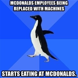 Socially Awkward Penguin - mcdonalds employees being replaced with machines starts eating at mcdonalds.