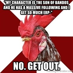 "Roleplaying Rooster - ""My character is the son of Bandos and he has a massive following and I get so much erp-"" No. Get out."