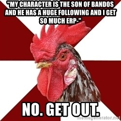 "Roleplaying Rooster - ""My character is the son of Bandos and he has a huge following and I get so much erp-"" No. Get out."