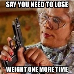 Madea-gun meme - Say you need to lose Weight one more time